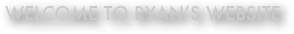 welcome to ryan's website